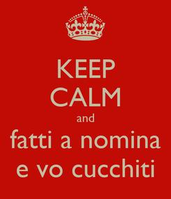 Poster: KEEP CALM and fatti a nomina e vo cucchiti