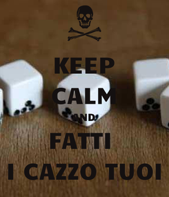 Poster: KEEP CALM AND FATTI  I CAZZO TUOI