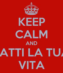 Poster: KEEP CALM AND FATTI LA TUA VITA