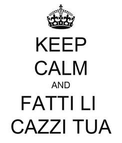 Poster: KEEP CALM AND FATTI LI  CAZZI TUA