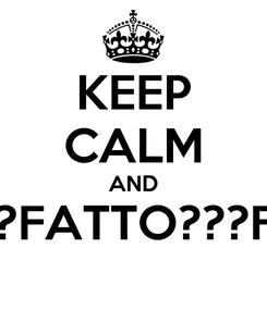 Poster: KEEP CALM AND FATTO???FATTO???FATTO???
