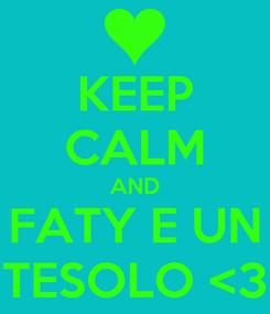 Poster: KEEP CALM AND FATY E UN TESOLO <3