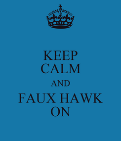 Poster: KEEP CALM AND FAUX HAWK ON