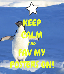 Poster: KEEP CALM AND FAV MY POSTERS ON!