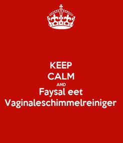 Poster: KEEP CALM AND Faysal eet Vaginaleschimmelreiniger
