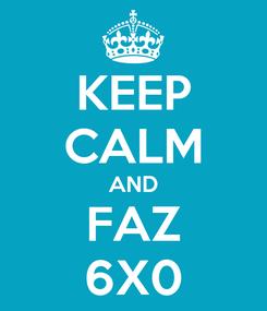 Poster: KEEP CALM AND FAZ 6X0
