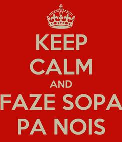 Poster: KEEP CALM AND FAZE SOPA PA NOIS