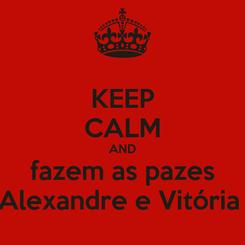 Poster: KEEP CALM AND fazem as pazes Alexandre e Vitória