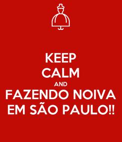 Poster: KEEP CALM AND FAZENDO NOIVA EM SÃO PAULO!!