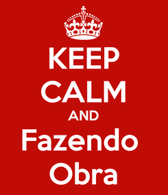 Poster: KEEP CALM AND Fazendo  Obra