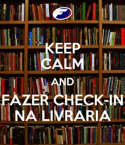 Poster: KEEP CALM AND FAZER CHECK-IN NA LIVRARIA