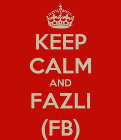Poster: KEEP CALM AND FAZLI (FB)