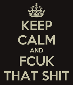 Poster: KEEP CALM AND FCUK THAT SHIT