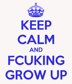 Poster: KEEP CALM AND FCUKING GROW UP