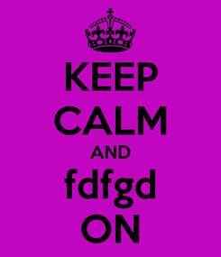 Poster: KEEP CALM AND fdfgd ON
