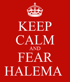 Poster: KEEP CALM AND FEAR HALEMA