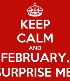 Poster: KEEP CALM AND FEBRUARY, SURPRISE ME!