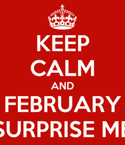 Poster: KEEP CALM AND FEBRUARY SURPRISE ME