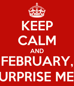 Poster: KEEP CALM AND FEBRUARY, SURPRISE ME!!!