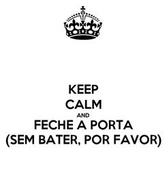 Poster: KEEP CALM AND FECHE A PORTA (SEM BATER, POR FAVOR)