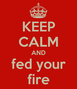 Poster: KEEP CALM AND fed your fire