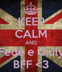 Poster: KEEP CALM AND Fede e Giuly BFF <3