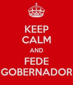 Poster: KEEP CALM AND FEDE GOBERNADOR