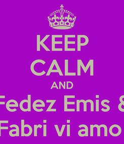 Poster: KEEP CALM AND Fedez Emis & Fabri vi amo