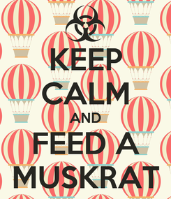 Poster: KEEP CALM AND FEED A MUSKRAT
