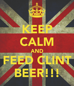 Poster: KEEP CALM AND FEED CLINT BEER!!!