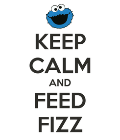 Poster: KEEP CALM AND FEED FIZZ
