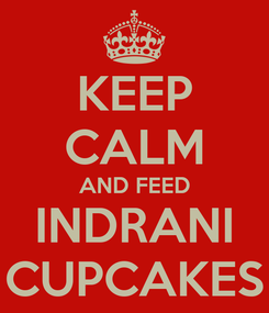Poster: KEEP CALM AND FEED INDRANI CUPCAKES