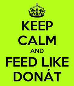 Poster: KEEP CALM AND FEED LIKE DONÁT