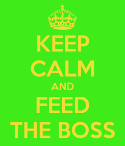 Poster: KEEP CALM AND FEED THE BOSS