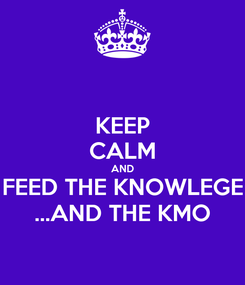 Poster: KEEP CALM AND FEED THE KNOWLEGE ...AND THE KMO