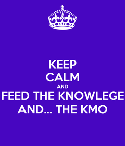 Poster: KEEP CALM AND FEED THE KNOWLEGE AND... THE KMO