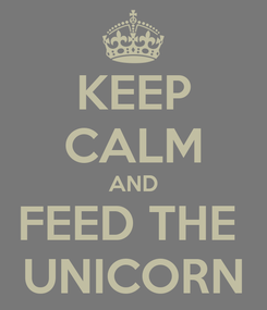 Poster: KEEP CALM AND FEED THE  UNICORN