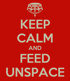 Poster: KEEP CALM AND FEED UNSPACE