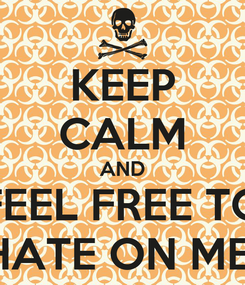 Poster: KEEP CALM AND FEEL FREE TO HATE ON ME
