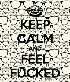 Poster: KEEP CALM AND FEEL FUCKED