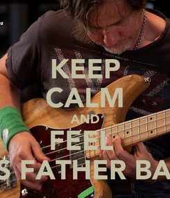 Poster: KEEP CALM AND FEEL  HIS FATHER BASS