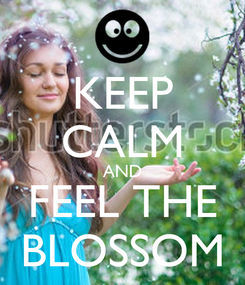 Poster: KEEP CALM AND FEEL THE BLOSSOM
