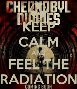 Poster: KEEP CALM AND FEEL THE RADIATION