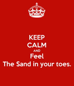 Poster: KEEP CALM AND Feel The Sand in your toes.
