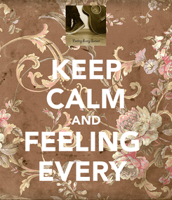 Poster: KEEP CALM AND FEELING  EVERY