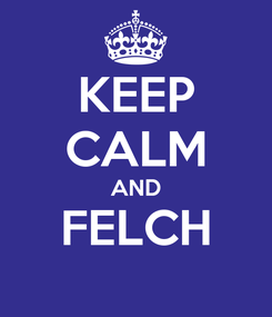 Poster: KEEP CALM AND FELCH
