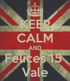 Poster: KEEP CALM AND Felices 15  Vale