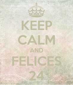 Poster: KEEP CALM AND FELICES 24
