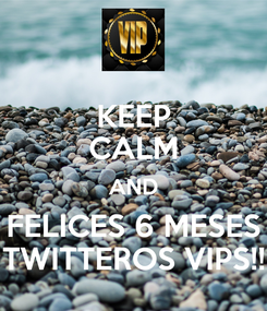 Poster: KEEP CALM AND FELICES 6 MESES TWITTEROS VIPS!!