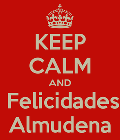 Poster: KEEP CALM AND  Felicidades Almudena
